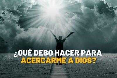 ¿Qué debo hacer para acercarme a Dios?